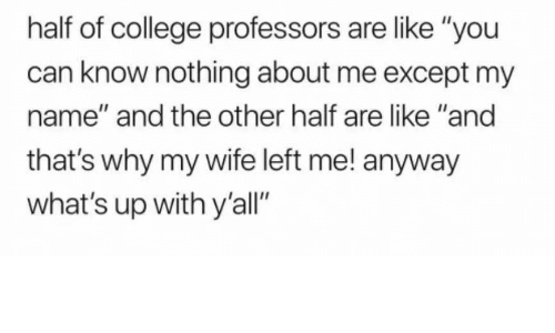 "College, Wife, and Can: half of college professors are like ""you  can know nothing about me except my  name"" and the other half are like ""and  that's why my wife left me! anyway  what's up with y'all"""