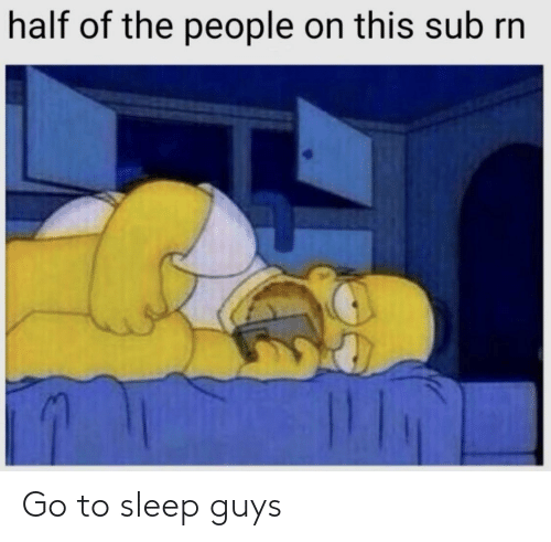 Go to Sleep, Sleep, and This: half of the people on this sub rn Go to sleep guys