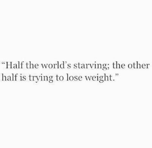 """Lose, Lose Weight, and Starving: """"Half the world's starving; the other  half is trying to lose weight."""""""