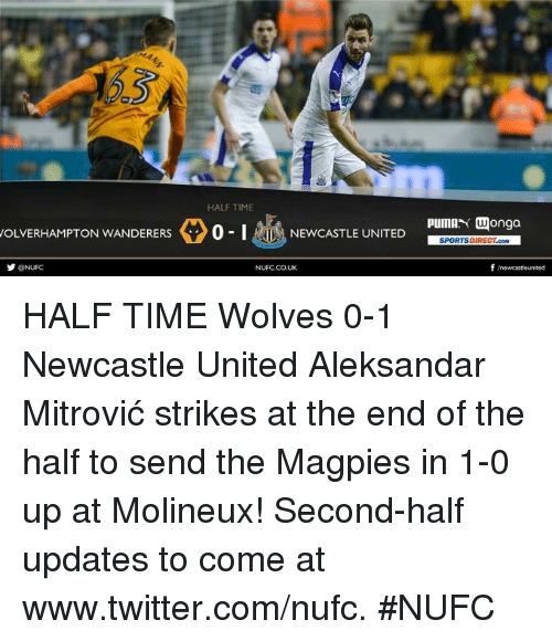 magpie: HALF TIME  WOLVERHAMPTON WANDERERS  0-1 pumAN Wonga  NEWCASTLE UNITED  SPORTSDIRECT cowl  NUFC,CO,UK  f newcastle united HALF TIME Wolves 0-1 Newcastle United  Aleksandar Mitrović strikes at the end of the half to send the Magpies in 1-0 up at Molineux!  Second-half updates to come at www.twitter.com/nufc. #NUFC