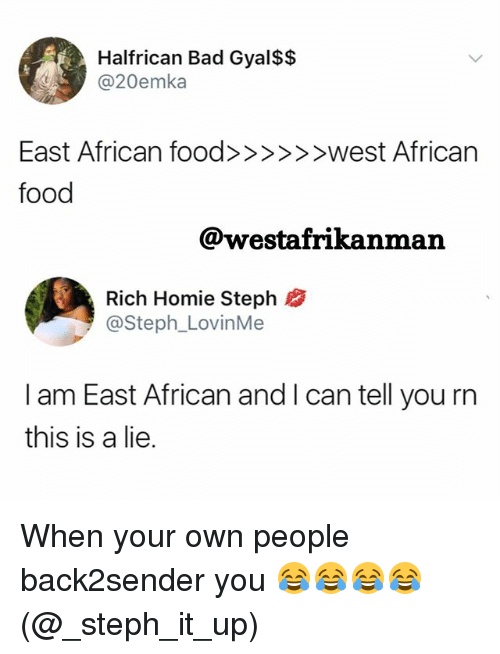 Rich Homie: Halfrican Bad Gyal$$  dA3 @20emka  food  @westafrikanman  Rich Homie Steph  @Steph_LovinMe  I am East African and I can tell you rn  this is a lie. When your own people back2sender you 😂😂😂😂 (@_steph_it_up)