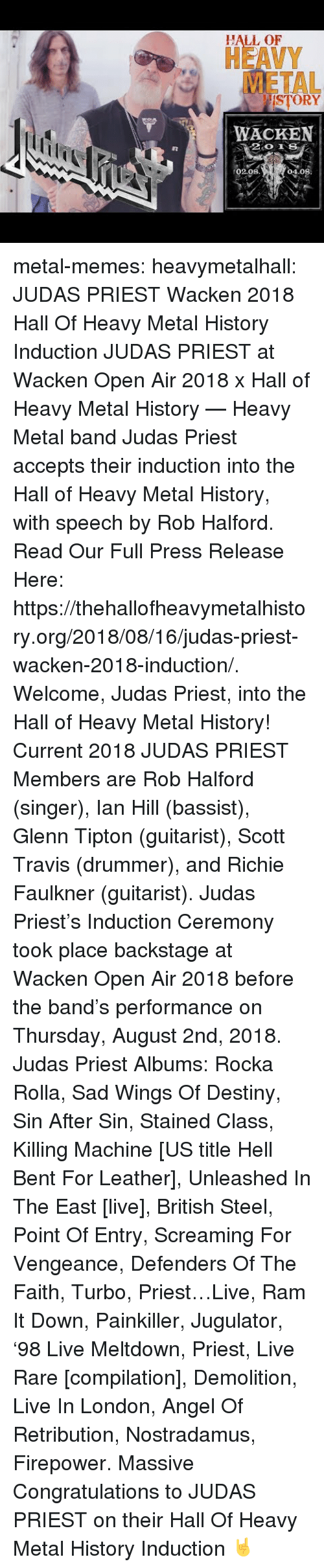 induction: HALL OF  HEAVY  METAL  ISTORY  WACKEN  02.08  04.08 metal-memes:  heavymetalhall:  JUDAS PRIEST Wacken 2018 Hall Of Heavy Metal History Induction JUDAS PRIEST at Wacken Open Air 2018 x Hall of Heavy Metal History — Heavy Metal band Judas Priest accepts their induction into the Hall of Heavy Metal History, with speech by Rob Halford.   Read Our Full Press Release Here: https://thehallofheavymetalhistory.org/2018/08/16/judas-priest-wacken-2018-induction/.   Welcome, Judas Priest, into the Hall of Heavy Metal History!   Current 2018 JUDAS PRIEST Members are Rob Halford (singer), Ian Hill (bassist), Glenn Tipton (guitarist), Scott Travis (drummer), and Richie Faulkner (guitarist).  Judas Priest's Induction Ceremony took place backstage at Wacken Open Air 2018 before the band's performance on Thursday, August 2nd, 2018.   Judas Priest Albums: Rocka Rolla, Sad Wings Of Destiny, Sin After Sin, Stained Class, Killing Machine [US title Hell Bent For Leather], Unleashed In The East [live], British Steel, Point Of Entry, Screaming For Vengeance, Defenders Of The Faith, Turbo, Priest…Live, Ram It Down, Painkiller, Jugulator, '98 Live Meltdown, Priest, Live  Rare [compilation], Demolition, Live In London, Angel Of Retribution, Nostradamus, Firepower.  Massive Congratulations to JUDAS PRIEST on their Hall Of Heavy Metal History Induction 🤘