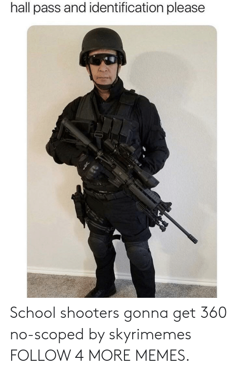 Identification: hall pass and identification please School shooters gonna get 360 no-scoped by skyrimemes FOLLOW 4 MORE MEMES.