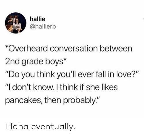 """She Likes: hallie  @hallierb  *Overheard conversation between  2nd grade boys*  """"Do you think you'll ever fall in love?""""  """"I don't know. I think if she likes  pancakes, then probably."""" Haha eventually."""