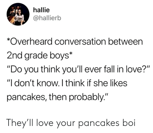 """She Likes: hallie  @hallierb  *Overheard conversation between  2nd grade boys*  """"Do you think you'll ever fall in love?""""  """"I don't know. I think if she likes  pancakes, then probably."""" They'll love your pancakes boi"""