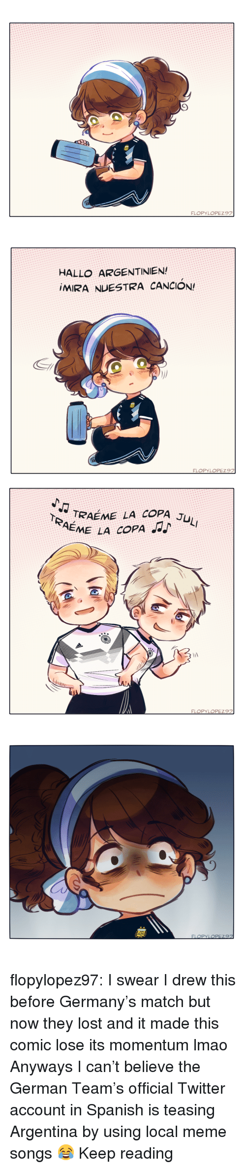 teasing: HALLO ARGENTINIEN  MIRA NUESTRA CANCION!   TRAEME LA COPA J  EME LA COPA flopylopez97:  I swear I drew this before Germany's match but now they lost and it made this comic lose its momentum lmao   Anyways I can't believe the German Team's official Twitter account in Spanish is teasing Argentina by using local meme songs   😂    Keep reading