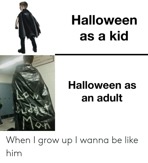 Be like: Halloween  as a kid  C 244-C 2  Elevator  Performing Arts Center  Halloween as  an adult  MaR When I grow up I wanna be like him