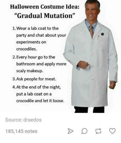 """Halloween, Makeup, and Memes: Halloween Costume Idea:  """"Gradual Mutation""""  1. Wear a lab coat to the  party and chat about your  experiments on  crocodiles.  2. Every hour go to the  bathroom and apply more  scaly makeup.  3.Ask people for meat.  4.At the end of the night,  put a lab coat on a  crocodile and let it loose.  Source: draedos  185,145 notes"""