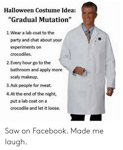 "on facebook: Halloween Costume Idea:  ""Gradual Mutation""  1. Wear a lab coat to the  party and chat about your  experiments on  crocodiles.  2. Every hour go to the  bathroom and apply more  scaly makeup  3.Ask people for meat.  4.At the end of the night,  put a lab coat on a  crocodile and let it loose. Saw on Facebook. Made me laugh."