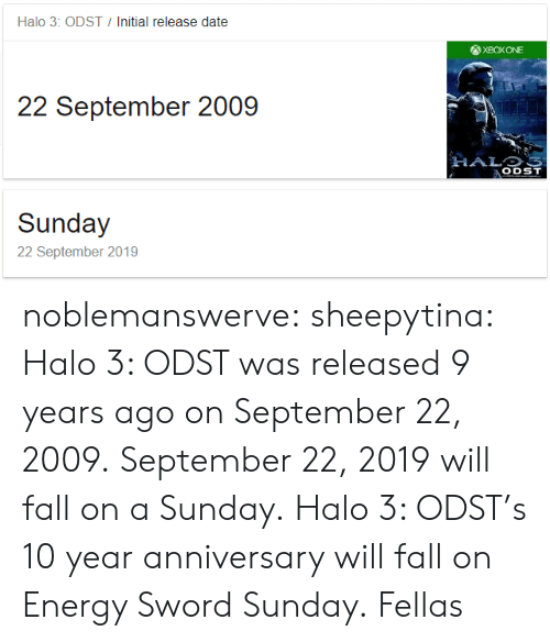 release date: Halo 3: ODST  Initial release date  22 September 2009  ODST  Sunday  22 September 2019 noblemanswerve:  sheepytina:  Halo 3: ODST was released 9 years ago on September 22, 2009. September 22, 2019 will fall on a Sunday. Halo 3: ODST's 10 year anniversary will fall on Energy Sword Sunday.   Fellas