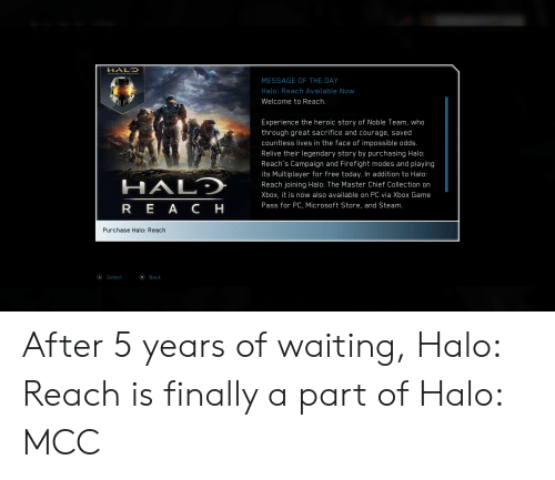 Halo, Microsoft, and Steam: HALO  MESSAGE OF THE DAY  Halo: Reach Available Now  Welcome to Reach.  Experience the heroic story of Noble Team, who  through great sacrifice and courage, saved  countless lives in the face of impossible odds.  Relive their legendary story by purchasing Halo:  Reach's Campaign and Firefight modes and playing  its Multiplayer for free today. In addition to Halo:  HALD  Reach joining Halo: The Master Chief Collection on  Xbox, it is now also available on PC via Xbox Game  Pass for PC, Microsoft Store, and Steam.  R E A Cн  Purchase Halo: Reach  Select  Вack After 5 years of waiting, Halo: Reach is finally a part of Halo: MCC