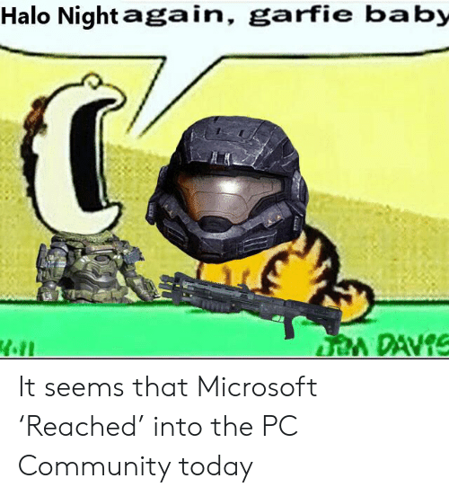 Community, Halo, and Microsoft: Halo Night again, garfie baby  DAVIS  of It seems that Microsoft 'Reached' into the PC Community today