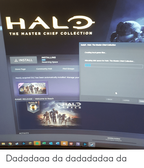 Community, Halo, and Game: HALO  THE MASTER CHIEF COLLECTION  netal-Hale: The Master Chief Colection  Creating local game Mes...  INSTALLING  INSTALL  Allocating diek space for Halo: The Master Chief Collection...  Reserving Space  Find Groups  Community Hub  Store Page  Newly acquired DLC has been automatically installed. Manage your  HALD  C3 8 0  GAME RELEASE Welcome to Reach  BACK  IAGREE  CANC  HALD  HALD  R E AC H  ACTIVITY  DOWNLOADING  0 of 2 ltems Complete Dadadaaa da dadadadaa da