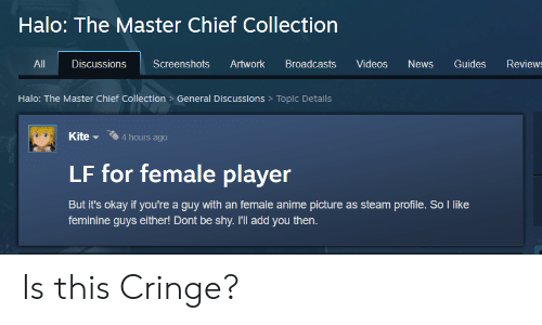 Anime, Halo, and News: Halo: The Master Chief Collection  Review  All  Discussions  Screenshots  Artwork  Broadcasts  Videos  News  Guides  Halo: The Master Chief Collection > General Discussions Topic Details  Kite  4 hours ago  LF for female player  But it's okay if you're a guy with an female anime picture as steam profile. So like  feminine guys either! Dont be shy. I'll add you then. Is this Cringe?