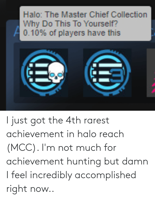 Chief Collection: Halo: The Master Chief Collection  Why Do This To Yourself?  A0.10% of players have this I just got the 4th rarest achievement in halo reach (MCC). I'm not much for achievement hunting but damn I feel incredibly accomplished right now..