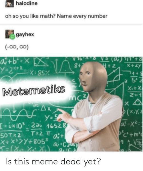 X X: halodine  oh so you like math? Name every number  gayhex  (-00, 00)  V16 ^-6 V5 (a)1/1°+8  8+  atb'=X  Y=2**x= 85%  NA  X+2y  1+  Xi+X  Metemetiks  2+1  Ax  (xY.2  Y=S  [3ix10³_ 2ai 16528  a't  X+x>Y+805³  at-X2:  Pc+m  9 A V16  फीण  T 2 TT  50TX2 Is this meme dead yet?