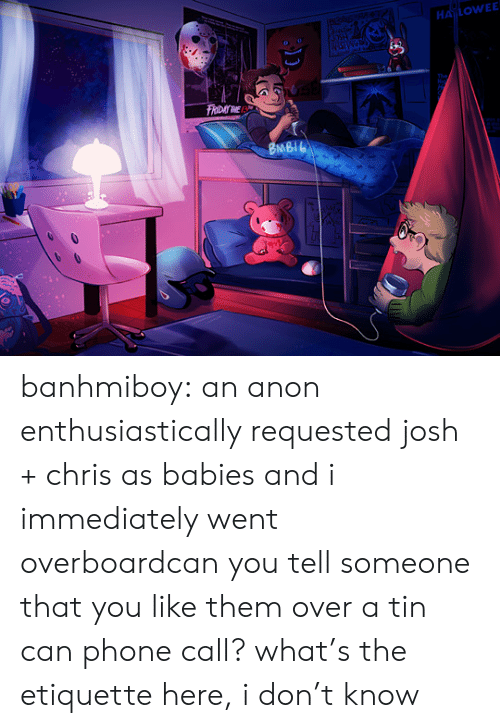 phone call: HALOWEE  FRIDAY INE  BMBIL banhmiboy:  an anon enthusiastically requested josh + chris as babies and i immediately went overboardcan you tell someone that you like them over a tin can phone call? what's the etiquette here, i don't know