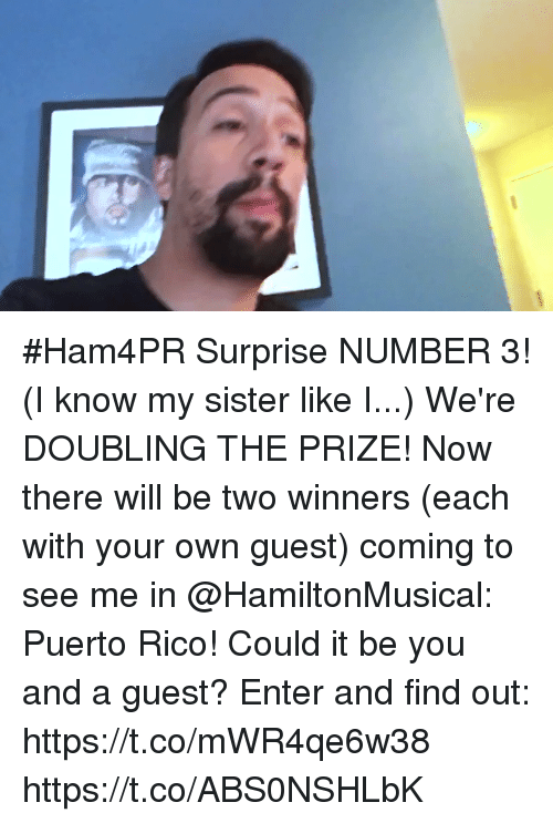 Puerto Rico: #Ham4PR Surprise NUMBER 3! (I know my sister like I...) We're DOUBLING THE PRIZE! Now there will be two winners (each with your own guest) coming to see me in @HamiltonMusical: Puerto Rico!  Could it be you and a guest? Enter and find out: https://t.co/mWR4qe6w38 https://t.co/ABS0NSHLbK