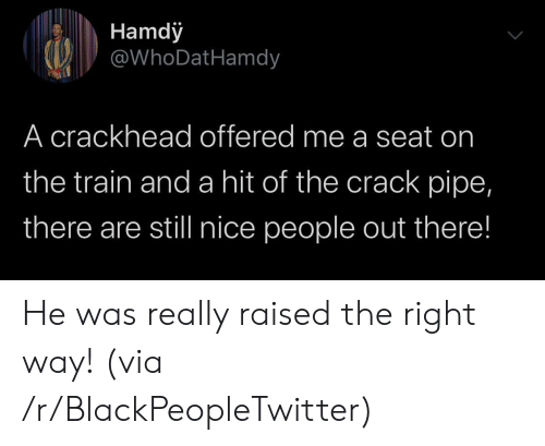 Offered: Hamdy  @WhoDatHamdy  A crackhead offered me a seat on  the train and a hit of the crack pipe,  there are still nice people out there! He was really raised the right way! (via /r/BlackPeopleTwitter)