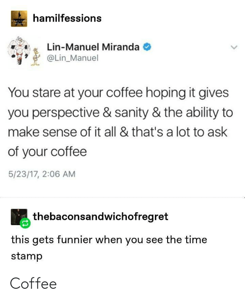 stare: hamilfessions  HAMILTON  Genfa  Lin-Manuel Miranda  @Lin_Manuel  You stare at your coffee hoping it gives  you perspective & sanity & the ability to  make sense of it all & that's a lot to ask  of your coffee  5/23/17, 2:06 AM  thebaconsandwichofregret  this gets funnier when you see the time  stamp Coffee