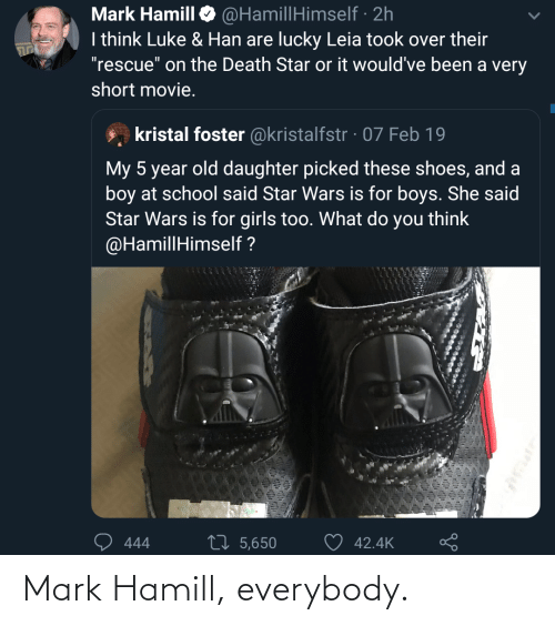 "Old: @HamillHimself · 2h  I think Luke & Han are lucky Leia took over their  ""rescue"" on the Death Star or it would've been a very  Mark Hamill  short movie.  kristal foster @kristalfstr · 07 Feb 19  My 5 year old daughter picked these shoes, and a  boy at school said Star Wars is for boys. She said  Star Wars is for girls too. What do you think  @HamillHimself ?  27 5,650  42.4K  444 Mark Hamill, everybody."