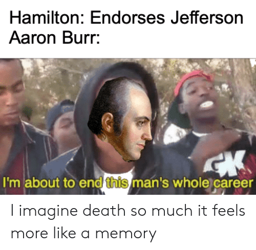 Reddit, Aaron Burr, and Death: Hamilton: Endorses Jefferson  Aaron Burr.  I'm about to end this man's whole career I imagine death so much it feels more like a memory