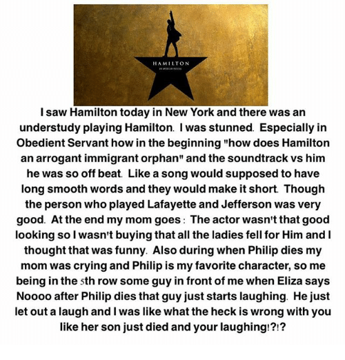 """Dieded: HAMILTON  l saw Hamilton today in New York and there was an  understudy playing Hamilton. I was stunned. Especially irn  Obedient Servant how in the beginning """"how does Hamilton  an arrogant immigrant orphan"""" and the soundtrack vs him  he was so off be  at Like a song would supposed to have  long smooth words and they would make it short. Though  the person who played Lafayette and Jefferson was very  good. At the end my mom goes: The actor wasn't that good  looking so l wasn't buying that all the ladies fell for Him and I  thought that was funny. Also during when Philip dies my  mom was crying and Philip is my favorite character, so me  being in the sth row some guy in front of me when Eliza says  Noooo after Philip dies that guy just starts laughing. He just  let out a laugh and I was like what the heck is wrong with you  like her son just died and your laughing!?!?"""