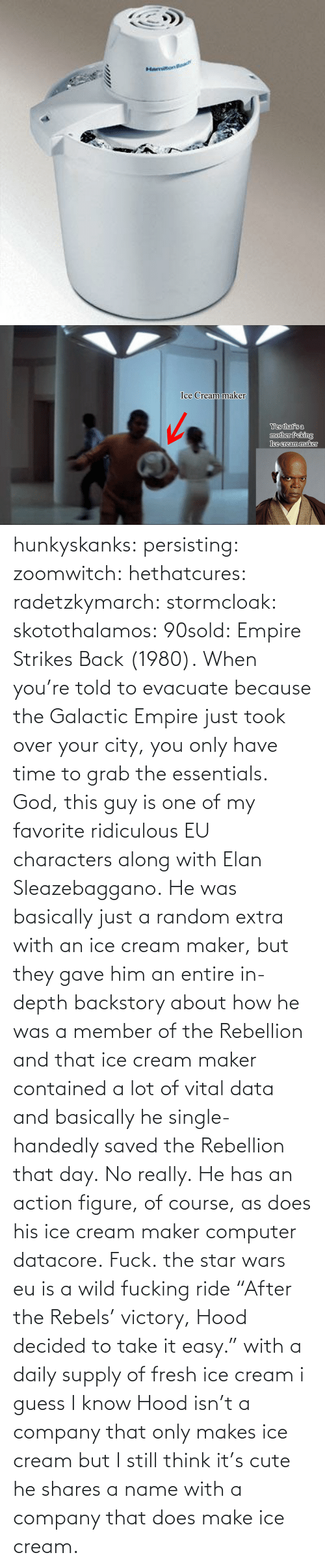 "In Depth: Hamiton   Ice Cream maker  Yes that's a  mother feking  Ice cream maker hunkyskanks:  persisting:  zoomwitch:  hethatcures:  radetzkymarch:  stormcloak:  skotothalamos:  90sold:  Empire Strikes Back (1980).  When you're told to evacuate because the Galactic Empire just took over your city, you only have time to grab the essentials.  God, this guy is one of my favorite ridiculous EU characters along with Elan Sleazebaggano. He was basically just a random extra with an ice cream maker, but they gave him an entire in-depth backstory about how he was a member of the Rebellion and that ice cream maker contained a lot of vital data and basically he single-handedly saved the Rebellion that day. No really.  He has an action figure, of course, as does his ice cream maker computer datacore.  Fuck.  the star wars eu is a wild fucking ride  ""After the Rebels' victory, Hood decided to take it easy."" with a daily supply of fresh ice cream i guess  I know Hood isn't a company that only makes ice cream but I still think it's cute he shares a name with a company that does make ice cream."