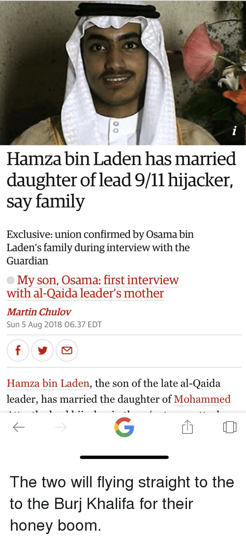 Family, Martin, and Guardian: Hamza bin Laden has married  daughter of lead 971I hijacker,  say family  Exclusive: union confirmed by Osama bin  Laden's family during interview with the  Guardian  My son, Osama: first interview  with al-Qaida leader's mother  Martin Chulov  Sun 5 Aug 2018 06.37 EDT  Hamza bin Laden, the son of the late al-Qaida  leader, has married the daughter of Mohammed The two will flying straight to the to the Burj Khalifa for their honey boom.
