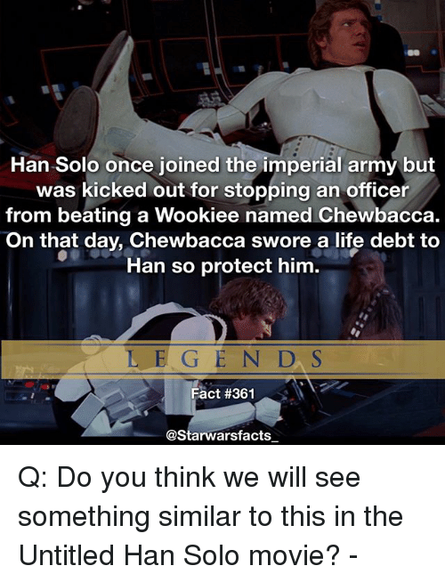 Hans Solo: Han Solo once joined the imperial army but  was kicked out for stopping an officer  from beating a Wookiee named Chewbacca.  On that day, Chewbacca swore a life debt to  Han so protect him.  L E G EN D, S  Fact #361  @Starwarsfacts Q: Do you think we will see something similar to this in the Untitled Han Solo movie? -