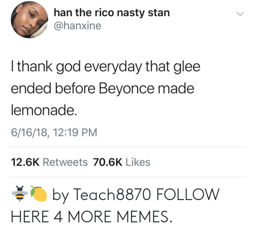 Glee: han the rico nasty starn  @hanxine  I thank god everyday that glee  ended before Beyonce made  lemonade.  6/16/18, 12:19 PM  12.6K Retweets 70.6K Likes 🐝🍋 by Teach8870 FOLLOW HERE 4 MORE MEMES.
