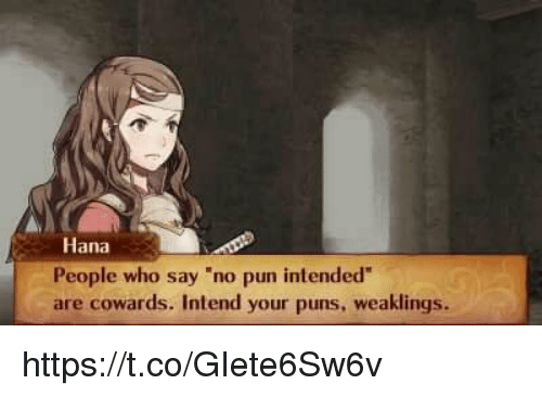"""hana: Hana  People who say """"no pun intended  are cowards. Intend your puns, weaklings. https://t.co/GIete6Sw6v"""