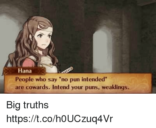 """hana: Hana  People who say """"no pun intended  are cowards. Intend your puns, weaklings. Big truths https://t.co/h0UCzuq4Vr"""