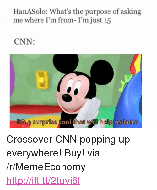 "Tool That: HanASolo: What's the purpose of asking  me where I'm from-I'm just i5  CNN:  elt's a surprise tool that will help us later  t's a Surprise tool tha <p>Crossover CNN popping up everywhere! Buy! via /r/MemeEconomy <a href=""http://ift.tt/2tuvi6l"">http://ift.tt/2tuvi6l</a></p>"