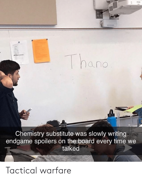 Dank, Time, and Board: hand  Chemistry substitute was slowly writing  endgame spoilers on the board every time we  talked Tactical warfare