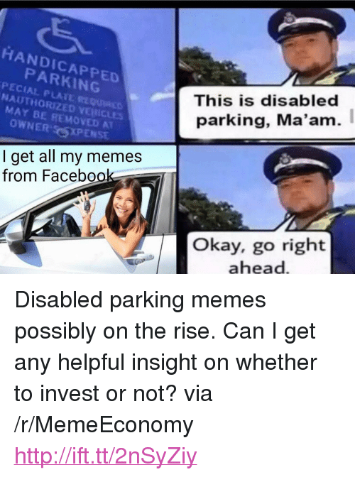"Go Right Ahead: HANDICAPPED  PARKING  This is disabled  parking, Ma'am.  NAUTHORIZED VEİNİCLES  MAY BE REMOVED A  OWNER CSXPENSE  I get all my memes  from Facebook  Okay, go right  ahead <p>Disabled parking memes possibly on the rise. Can I get any helpful insight on whether to invest or not? via /r/MemeEconomy <a href=""http://ift.tt/2nSyZiy"">http://ift.tt/2nSyZiy</a></p>"