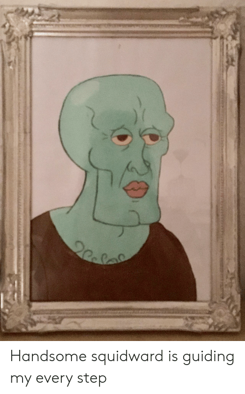 handsome squidward: Handsome squidward is guiding my every step
