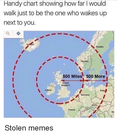 Memes, France, and Germany: Handy chart showing how far I would  walk just to be the one who wakes up  next to you.  Sweden  Norway  500 Miles 500 More  -United  Kingdom  ireland  Germany  France  Ro Stolen memes