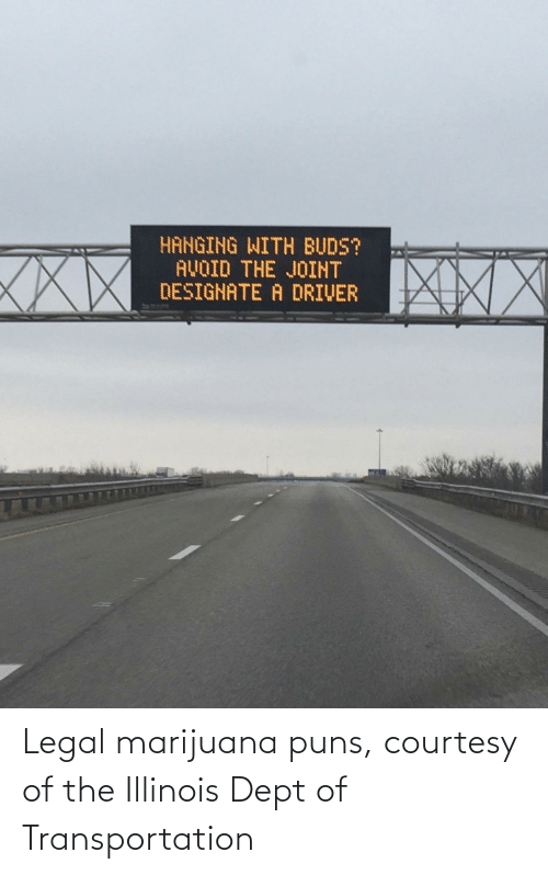 Dept: HANGING WITH BUDS?  AVOID THE JOINT  DESIGNATE A DRIVER  XXX Legal marijuana puns, courtesy of the Illinois Dept of Transportation