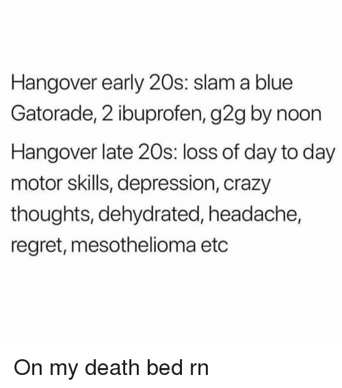 hangover: Hangover early 20s: slam a blue  Gatorade, 2 ibuprofen, g2g by noon  Hangover late 20s: loss of day to day  motor skills, depression, crazy  thoughts, dehydrated, headache,  regret, mesothelioma etc On my death bed rn