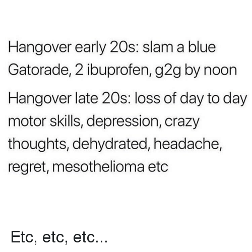 hangover: Hangover early 20s: slam a blue  Gatorade, 2 ibuprofen, g2g by noon  Hangover late 20s: loss of day to day  motor skills, depression, crazy  thoughts, dehydrated, headache,  regret, mesothelioma etc Etc, etc, etc...