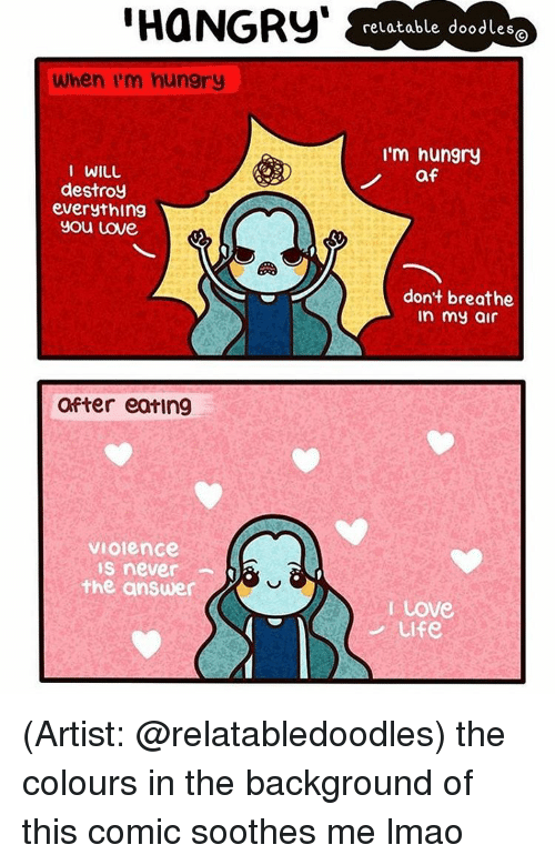 """sooth: HaNGRy""""  When I'm hungry  I WILL  destroy  everything  you Love  after eating  VIOlence  IS never  the answer  relatable doodle  S  I'm hungry  af  don't breathe  In my air  I Love  Ulfe (Artist: @relatabledoodles) the colours in the background of this comic soothes me lmao"""