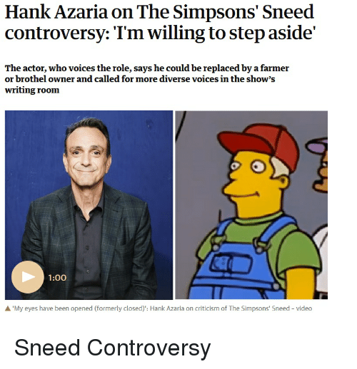 The Simpsons, The Simpsons, and Video: Hank Azaria on The Simpsons' Sneed  controversy: Tm willing to step aside'  The actor, who voices the role, says he could be replaced by a farmer  or brothel owner and called for more diverse voices in the show's  writing room  1:00  A 'My eyes have been opened (formerly closed): Hank Azaria on criticism of The Simpsons' Sneed video