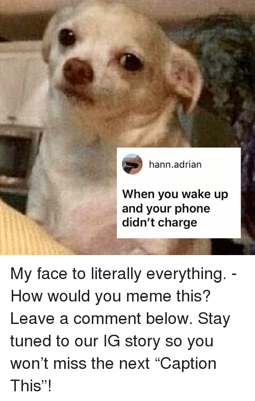 """Tuned: hann.adrian  When you wake up  and your phone  didn't charge My face to literally everything. - How would you meme this? Leave a comment below. Stay tuned to our IG story so you won't miss the next """"Caption This""""!"""