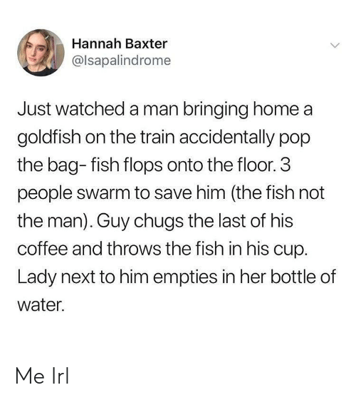 Goldfish, Pop, and Coffee: Hannah Baxter  @lsapalindrome  Just watched a man bringing home a  goldfish on the train accidentally pop  the bag- fish flops onto the floor. 3  people swarm to save him (the fish not  the man). Guy chugs the last of his  coffee and throws the fish in his cup.  Lady next to him empties in her bottle of  water. Me Irl