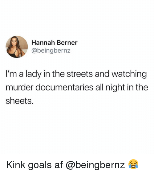Af, Funny, and Goals: Hannah Berner  @beingbernz  I'm a lady in the streets and watching  murder documentaries all night in the  sheets. Kink goals af @beingbernz 😂