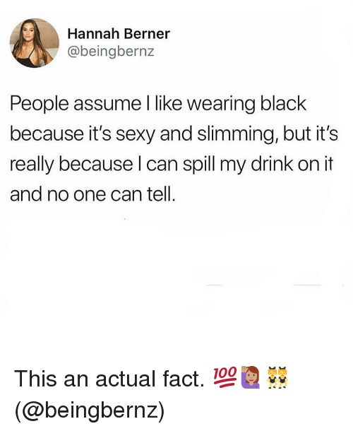 Memes, Sexy, and Black: Hannah Berner  @beingbernz  People assume I like wearing black  because it's sexy and slimming, but it's  really because l can spill my drink on it  and no one can tell. This an actual fact. 💯🙋🏽♀️👯♀️(@beingbernz)