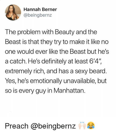 "Tne: Hannah Berner  @beingbernz  The problem with Beauty and the  Beast is that they try to make it like no  one Would ever like tne Beast but heS  a catch. He's definitely at least 6'4"".  extremely rich, and has a sexy beard  Yes, he's emotionally unavailable, but  so is every guy in Manhattan Preach @beingbernz 🙌🏻😂"