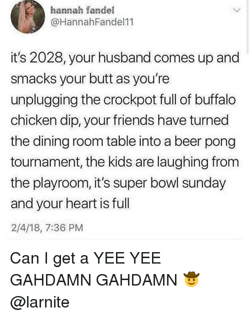 buffalo chicken: hannah fandel  @HannahFandel11  it's 2028, your husband comes up and  smacks your butt as you're  unplugging the crockpot full of buffalo  chicken dip, your friends have turned  the dining room table into a beer pong  tournament, the kids are laughing from  the playroom, it's super bowl sunday  and your heart is full  2/4/18, 7:36 PM Can I get a YEE YEE GAHDAMN GAHDAMN 🤠 @larnite