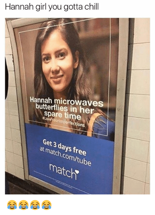Match Com: Hannah girl you gotta chill  Hannah microwaves  butterflies in her  spare time  #LoveYourimperfections  Get 3 days free  at match.com/tube  matc 😂😂😂😂